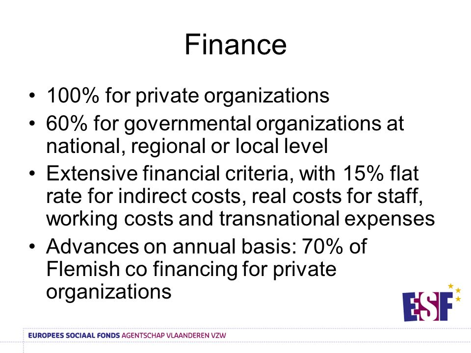 Finance 100% for private organizations 60% for governmental organizations at national, regional or local level Extensive financial criteria, with 15% flat rate for indirect costs, real costs for staff, working costs and transnational expenses Advances on annual basis: 70% of Flemish co financing for private organizations