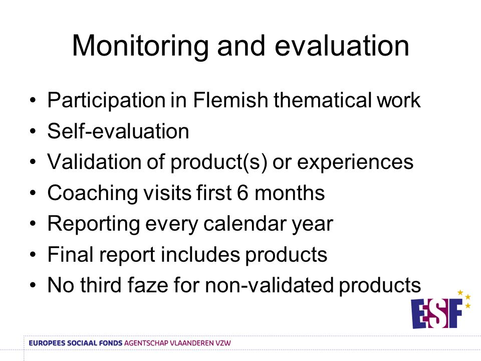 Monitoring and evaluation Participation in Flemish thematical work Self-evaluation Validation of product(s) or experiences Coaching visits first 6 months Reporting every calendar year Final report includes products No third faze for non-validated products
