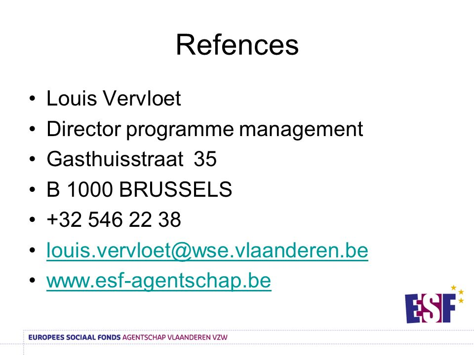 Refences Louis Vervloet Director programme management Gasthuisstraat 35 B 1000 BRUSSELS +32 546 22 38 louis.vervloet@wse.vlaanderen.be www.esf-agentschap.be