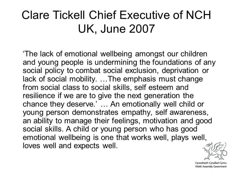 Clare Tickell Chief Executive of NCH UK, June 2007 The lack of emotional wellbeing amongst our children and young people is undermining the foundations of any social policy to combat social exclusion, deprivation or lack of social mobility.