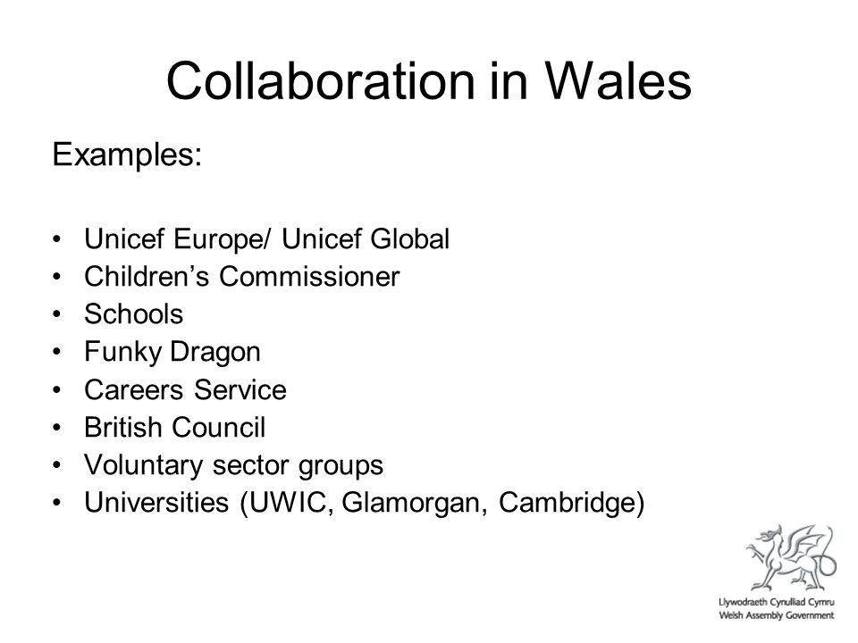 Collaboration in Wales Examples: Unicef Europe/ Unicef Global Childrens Commissioner Schools Funky Dragon Careers Service British Council Voluntary sector groups Universities (UWIC, Glamorgan, Cambridge)