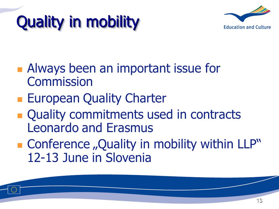 13 Quality in mobility Always been an important issue for Commission European Quality Charter Quality commitments used in contracts Leonardo and Erasmus Conference Quality in mobility within LLP June in Slovenia