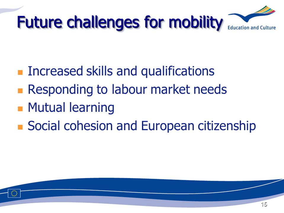 15 Future challenges for mobility Increased skills and qualifications Responding to labour market needs Mutual learning Social cohesion and European citizenship