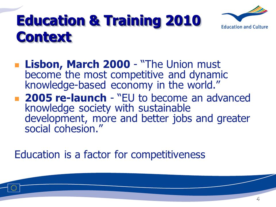 4 Education & Training 2010 Context Lisbon, March The Union must become the most competitive and dynamic knowledge-based economy in the world.