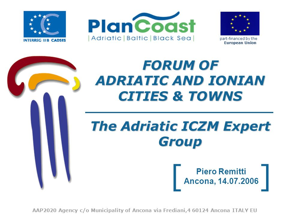 [] part-financed by the European Union FORUM OF ADRIATIC AND IONIAN CITIES & TOWNS The Adriatic ICZM Expert Group Piero Remitti Ancona, 14.07.2006 AAP2020 Agency c/o Municipality of Ancona via Frediani,4 60124 Ancona ITALY EU