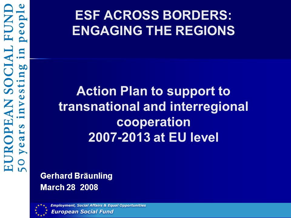 ESF ACROSS BORDERS: ENGAGING THE REGIONS Action Plan to support to transnational and interregional cooperation at EU level Gerhard Bräunling March