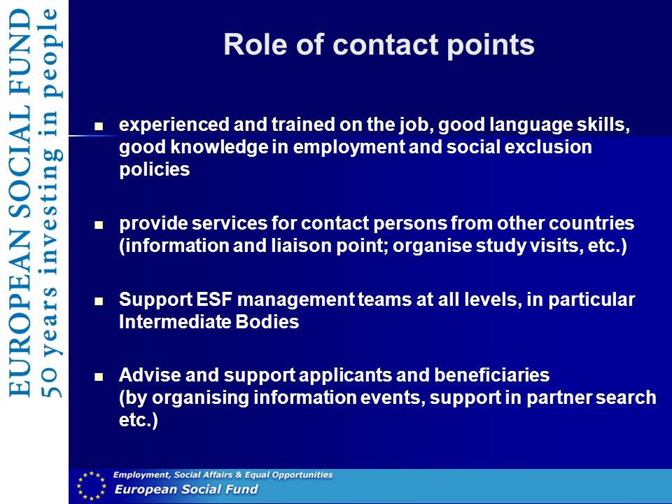 Role of contact points experienced and trained on the job, good language skills, good knowledge in employment and social exclusion policies provide services for contact persons from other countries (information and liaison point; organise study visits, etc.) Support ESF management teams at all levels, in particular Intermediate Bodies Advise and support applicants and beneficiaries (by organising information events, support in partner search etc.)