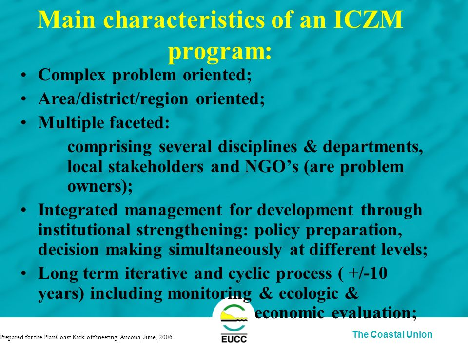 The Coastal Union Main characteristics of an ICZM program: Complex problem oriented; Area/district/region oriented; Multiple faceted: comprising several disciplines & departments, local stakeholders and NGOs (are problem owners); Integrated management for development through institutional strengthening: policy preparation, decision making simultaneously at different levels; Long term iterative and cyclic process ( +/-10 years) including monitoring & ecologic & economic evaluation; Prepared for the PlanCoast Kick-off meeting, Ancona, June, 2006