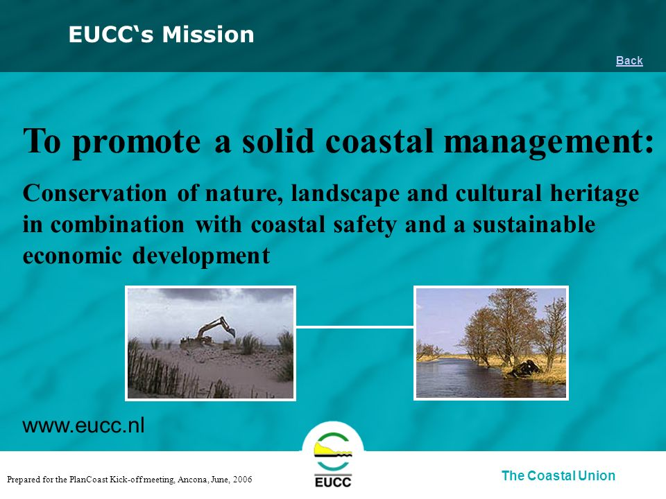 The Coastal Union Back EUCCs Mission To promote a solid coastal management: Conservation of nature, landscape and cultural heritage in combination with coastal safety and a sustainable economic development www.eucc.nl Prepared for the PlanCoast Kick-off meeting, Ancona, June, 2006