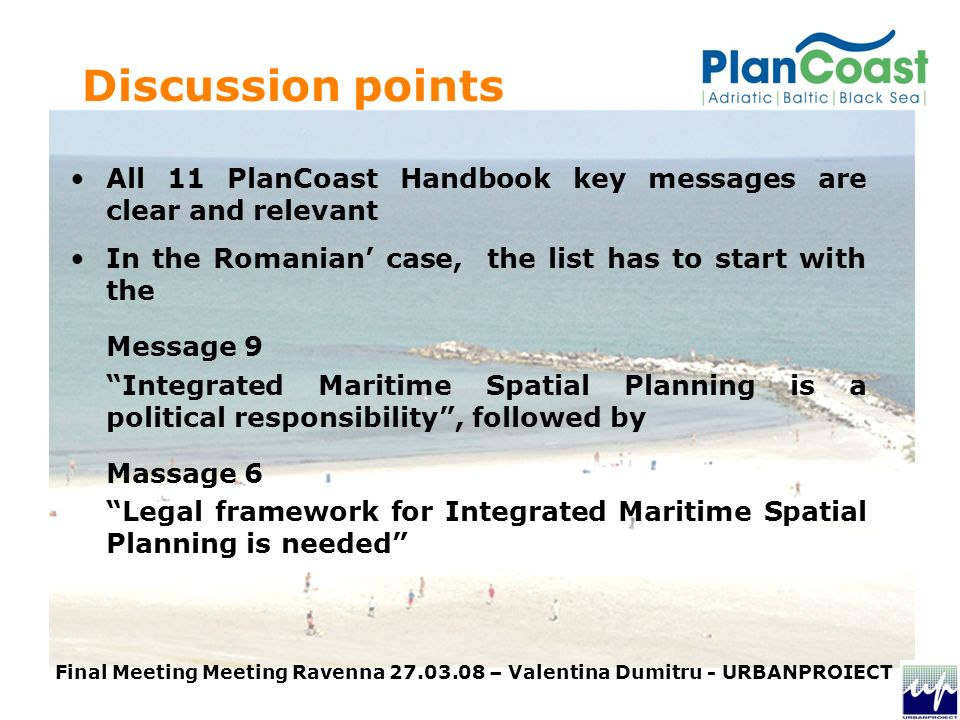 Discussion points All 11 PlanCoast Handbook key messages are clear and relevant In the Romanian case, the list has to start with the Message 9 Integrated Maritime Spatial Planning is a political responsibility, followed by Massage 6 Legal framework for Integrated Maritime Spatial Planning is needed Final Meeting Meeting Ravenna – Valentina Dumitru - URBANPROIECT