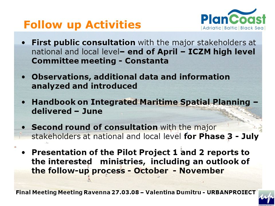 First public consultation with the major stakeholders at national and local level– end of April – ICZM high level Committee meeting - Constanta Observations, additional data and information analyzed and introduced Handbook on Integrated Maritime Spatial Planning – delivered – June Second round of consultation with the major stakeholders at national and local level for Phase 3 - July Presentation of the Pilot Project 1 and 2 reports to the interested ministries, including an outlook of the follow-up process - October - November Follow up Activities Final Meeting Meeting Ravenna – Valentina Dumitru - URBANPROIECT