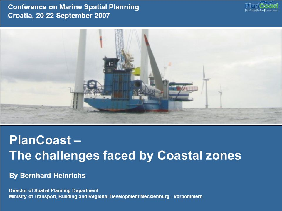 Conference on Marine Spatial Planning Croatia, September 2007 PlanCoast – The challenges faced by Coastal zones By Bernhard Heinrichs Director of Spatial Planning Department Ministry of Transport, Building and Regional Development Mecklenburg - Vorpommern