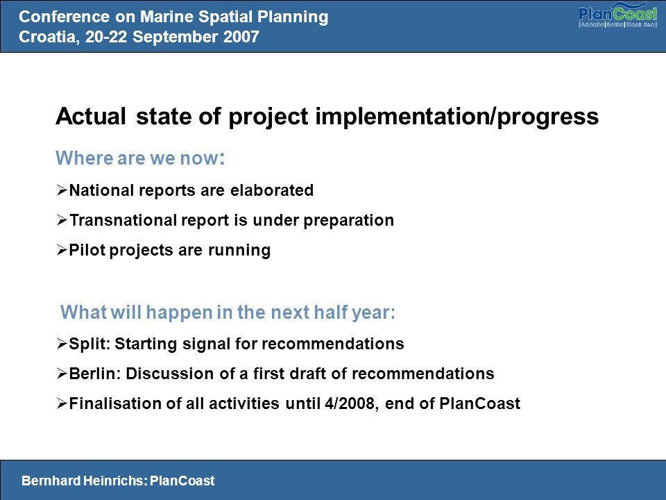 Actual state of project implementation/progress Where are we now : National reports are elaborated Transnational report is under preparation Pilot projects are running What will happen in the next half year: Split: Starting signal for recommendations Berlin: Discussion of a first draft of recommendations Finalisation of all activities until 4/2008, end of PlanCoast Conference on Marine Spatial Planning Croatia, September 2007 Bernhard Heinrichs: PlanCoast