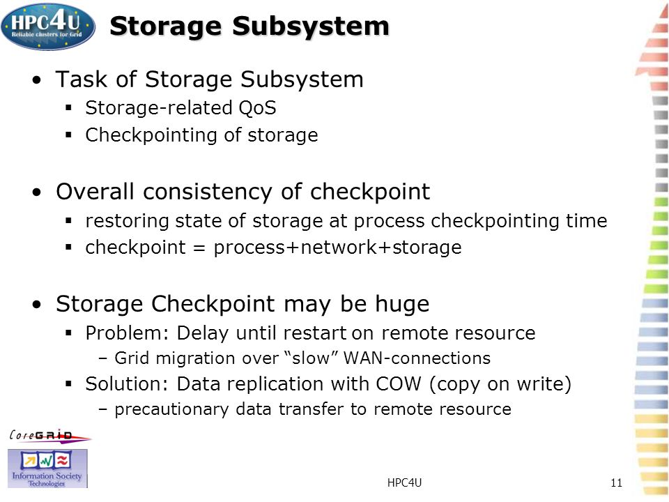 HPC4U11 Storage Subsystem Task of Storage Subsystem Storage-related QoS Checkpointing of storage Overall consistency of checkpoint restoring state of storage at process checkpointing time checkpoint = process+network+storage Storage Checkpoint may be huge Problem: Delay until restart on remote resource –Grid migration over slow WAN-connections Solution: Data replication with COW (copy on write) –precautionary data transfer to remote resource