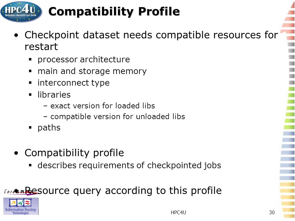 HPC4U30 Compatibility Profile Checkpoint dataset needs compatible resources for restart processor architecture main and storage memory interconnect type libraries –exact version for loaded libs –compatible version for unloaded libs paths Compatibility profile describes requirements of checkpointed jobs Resource query according to this profile