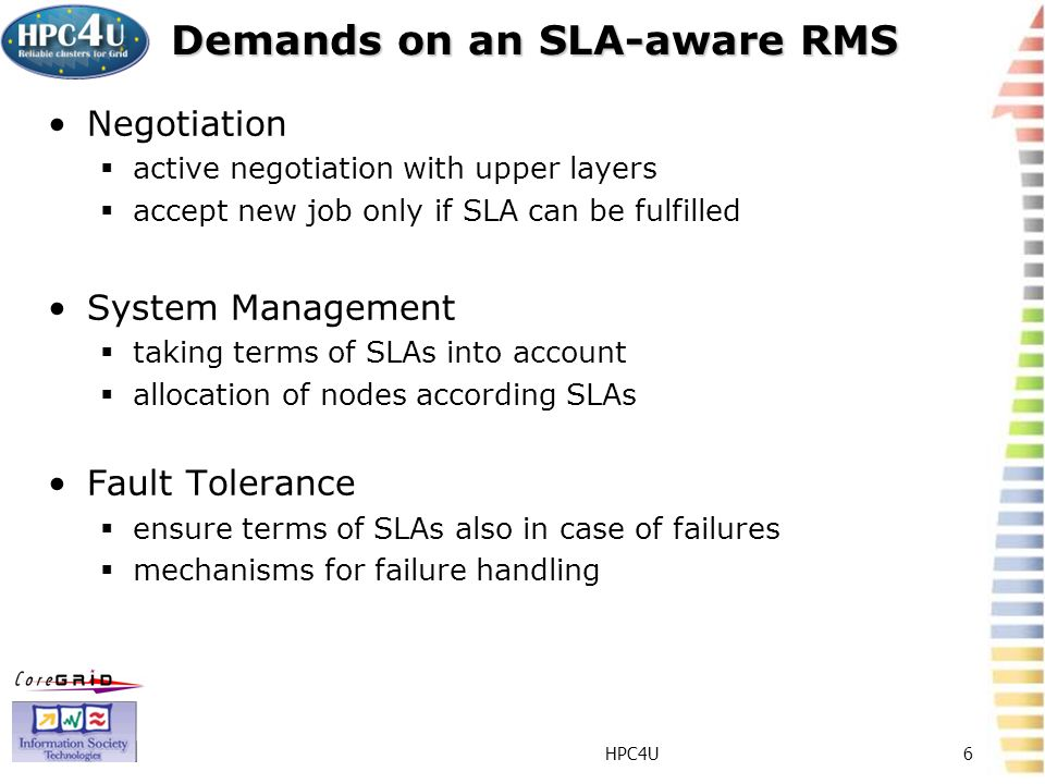 HPC4U6 Demands on an SLA-aware RMS Negotiation active negotiation with upper layers accept new job only if SLA can be fulfilled System Management taking terms of SLAs into account allocation of nodes according SLAs Fault Tolerance ensure terms of SLAs also in case of failures mechanisms for failure handling