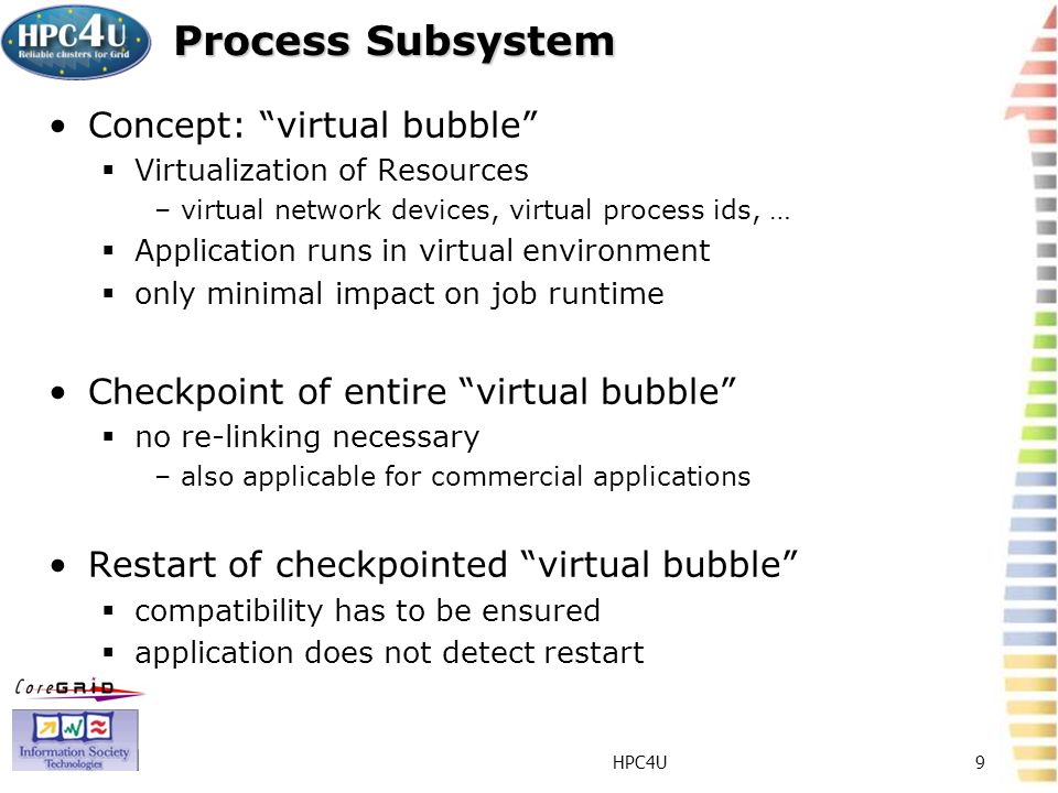HPC4U9 Process Subsystem Concept: virtual bubble Virtualization of Resources –virtual network devices, virtual process ids, … Application runs in virtual environment only minimal impact on job runtime Checkpoint of entire virtual bubble no re-linking necessary –also applicable for commercial applications Restart of checkpointed virtual bubble compatibility has to be ensured application does not detect restart