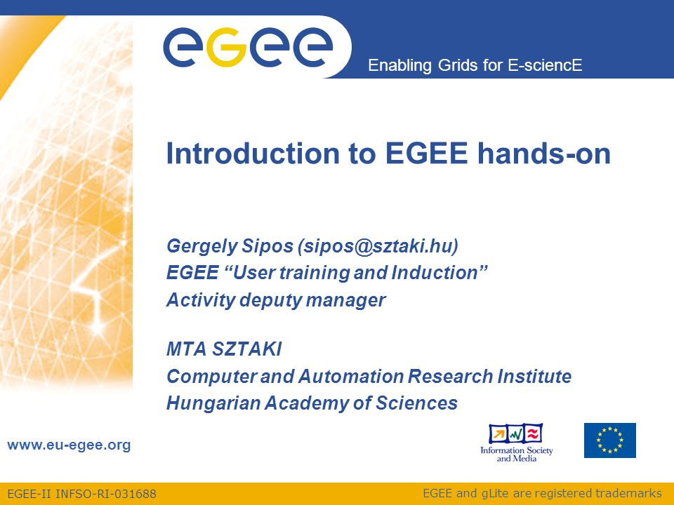 EGEE-II INFSO-RI-031688 Enabling Grids for E-sciencE www.eu-egee.org EGEE and gLite are registered trademarks Introduction to EGEE hands-on Gergely Sipos (sipos@sztaki.hu) EGEE User training and Induction Activity deputy manager MTA SZTAKI Computer and Automation Research Institute Hungarian Academy of Sciences