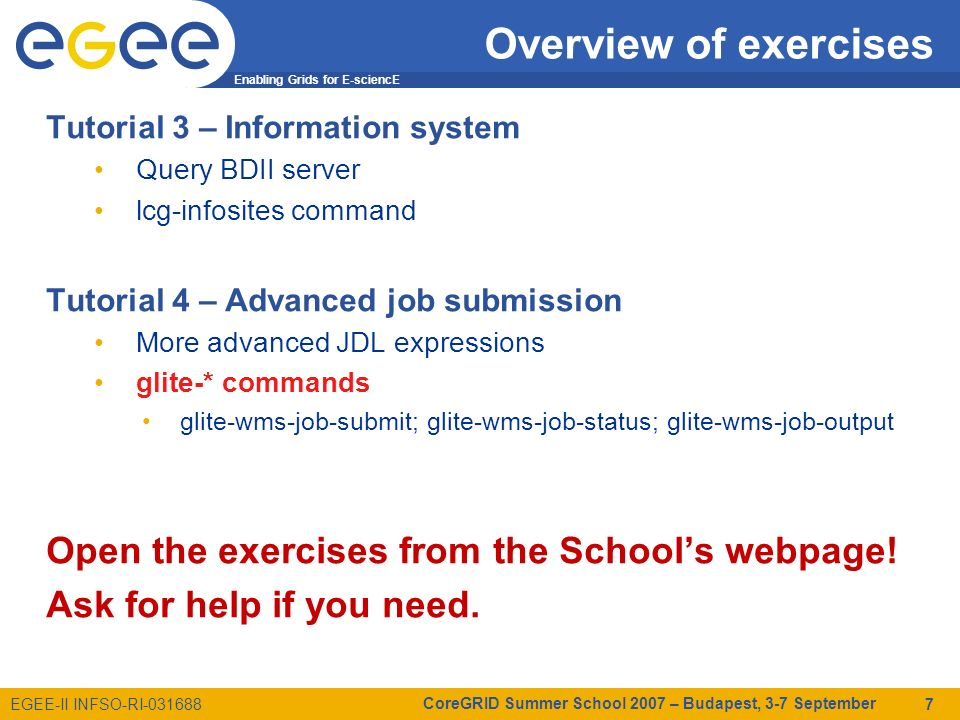 Enabling Grids for E-sciencE EGEE-II INFSO-RI-031688 CoreGRID Summer School 2007 – Budapest, 3-7 September 7 Overview of exercises Tutorial 3 – Information system Query BDII server lcg-infosites command Tutorial 4 – Advanced job submission More advanced JDL expressions glite-* commands glite-wms-job-submit; glite-wms-job-status; glite-wms-job-output Open the exercises from the Schools webpage.