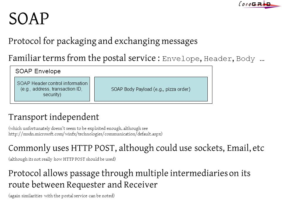 SOAP Protocol for packaging and exchanging messages Familiar terms from the postal service : Envelope, Header, Body … Transport independent (which unfortunately doesnt seem to be exploited enough, although see http://msdn.microsoft.com/winfx/technologies/communication/default.aspx) Commonly uses HTTP POST, although could use sockets, Email, etc (although its not really how HTTP POST should be used) Protocol allows passage through multiple intermediaries on its route between Requester and Receiver (again similarities with the postal service can be noted) SOAP Header control information (e.g., address, transaction ID, security) SOAP Body Payload (e.g., pizza order) SOAP Envelope