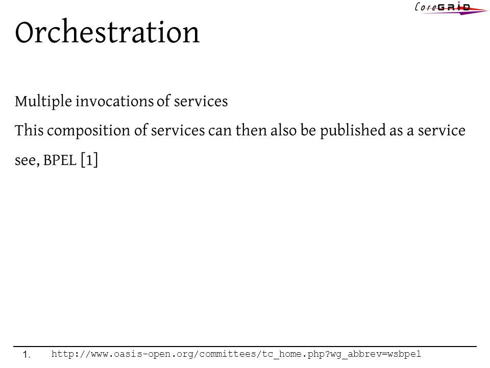 Orchestration Multiple invocations of services This composition of services can then also be published as a service see, BPEL [1] 1.http://www.oasis-open.org/committees/tc_home.php wg_abbrev=wsbpel