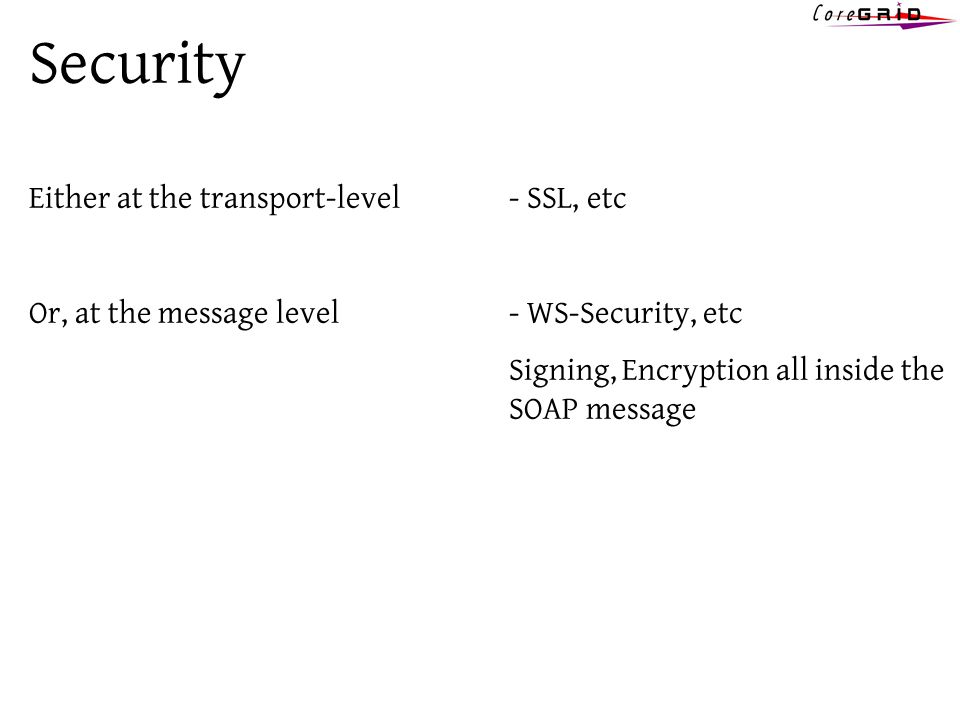 Security Either at the transport-level - SSL, etc Or, at the message level- WS-Security, etc Signing, Encryption all inside the SOAP message