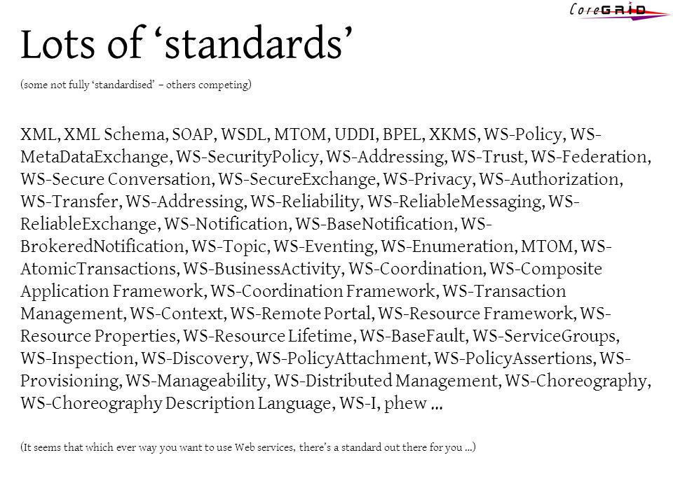 Lots of standards (some not fully standardised – others competing) XML, XML Schema, SOAP, WSDL, MTOM, UDDI, BPEL, XKMS, WS-Policy, WS- MetaDataExchange, WS-SecurityPolicy, WS-Addressing, WS-Trust, WS-Federation, WS-Secure Conversation, WS-SecureExchange, WS-Privacy, WS-Authorization, WS-Transfer, WS-Addressing, WS-Reliability, WS-ReliableMessaging, WS- ReliableExchange, WS-Notification, WS-BaseNotification, WS- BrokeredNotification, WS-Topic, WS-Eventing, WS-Enumeration, MTOM, WS- AtomicTransactions, WS-BusinessActivity, WS-Coordination, WS-Composite Application Framework, WS-Coordination Framework, WS-Transaction Management, WS-Context, WS-Remote Portal, WS-Resource Framework, WS- Resource Properties, WS-Resource Lifetime, WS-BaseFault, WS-ServiceGroups, WS-Inspection, WS-Discovery, WS-PolicyAttachment, WS-PolicyAssertions, WS- Provisioning, WS-Manageability, WS-Distributed Management, WS-Choreography, WS-Choreography Description Language, WS-I, phew … (It seems that which ever way you want to use Web services, theres a standard out there for you …)