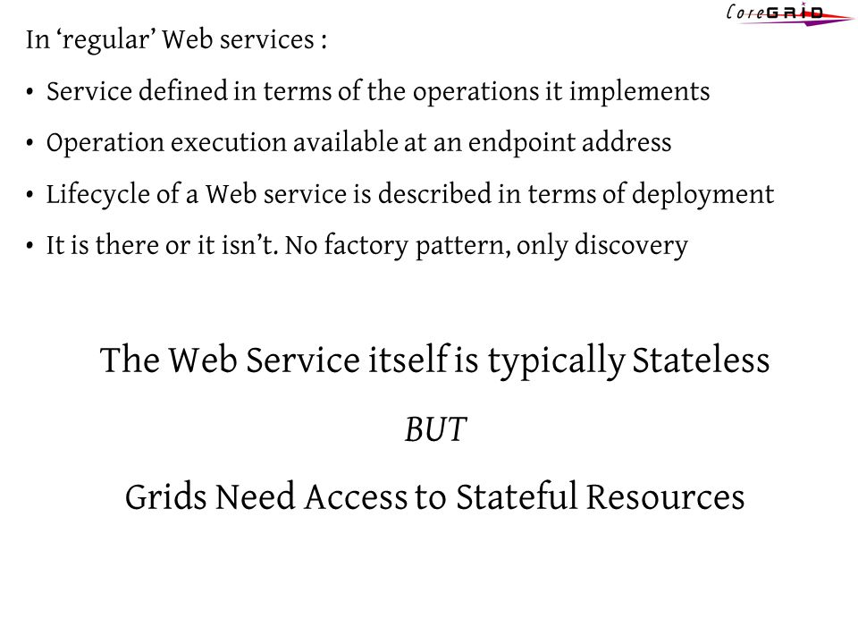 In regular Web services : Service defined in terms of the operations it implements Operation execution available at an endpoint address Lifecycle of a Web service is described in terms of deployment It is there or it isnt.