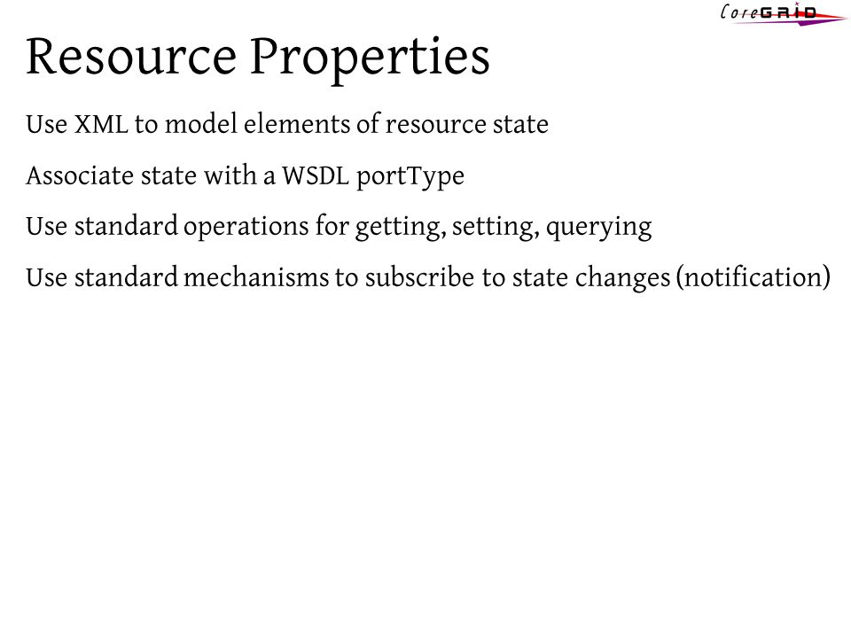 Resource Properties Use XML to model elements of resource state Associate state with a WSDL portType Use standard operations for getting, setting, querying Use standard mechanisms to subscribe to state changes (notification)