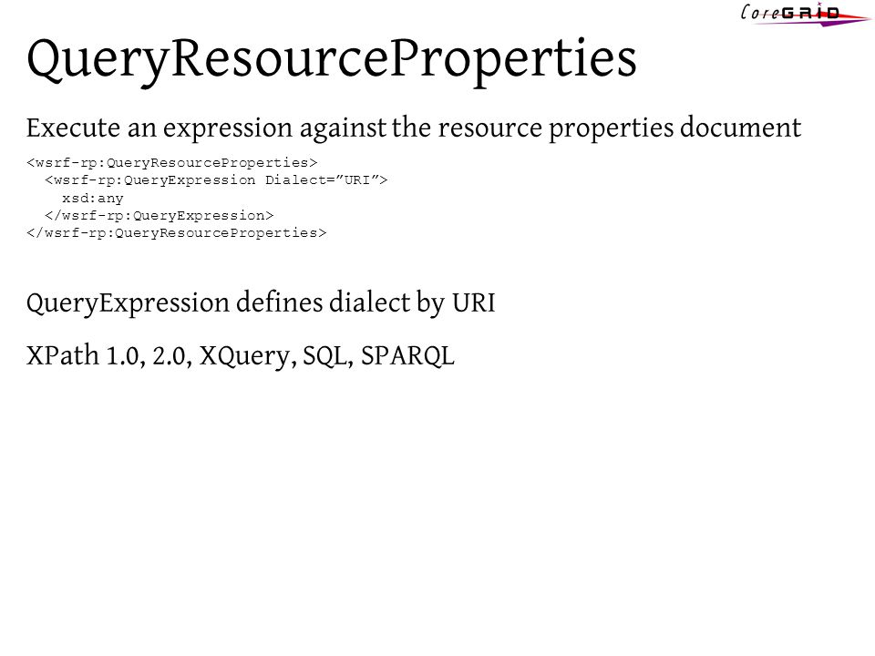 QueryResourceProperties Execute an expression against the resource properties document xsd:any QueryExpression defines dialect by URI XPath 1.0, 2.0, XQuery, SQL, SPARQL