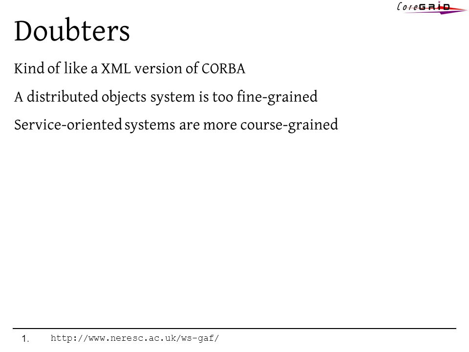 Doubters Kind of like a XML version of CORBA A distributed objects system is too fine-grained Service-oriented systems are more course-grained 1.http://www.neresc.ac.uk/ws-gaf/