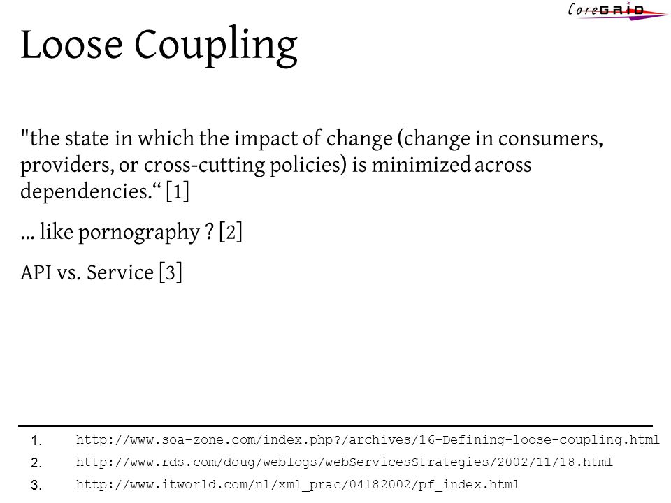 Loose Coupling the state in which the impact of change (change in consumers, providers, or cross-cutting policies) is minimized across dependencies.