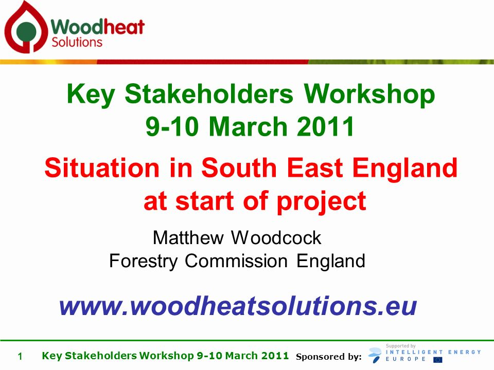 Sponsored by: Key Stakeholders Workshop 9-10 March 2011 1 Matthew Woodcock Forestry Commission England www.woodheatsolutions.eu Key Stakeholders Workshop 9-10 March 2011 Situation in South East England at start of project