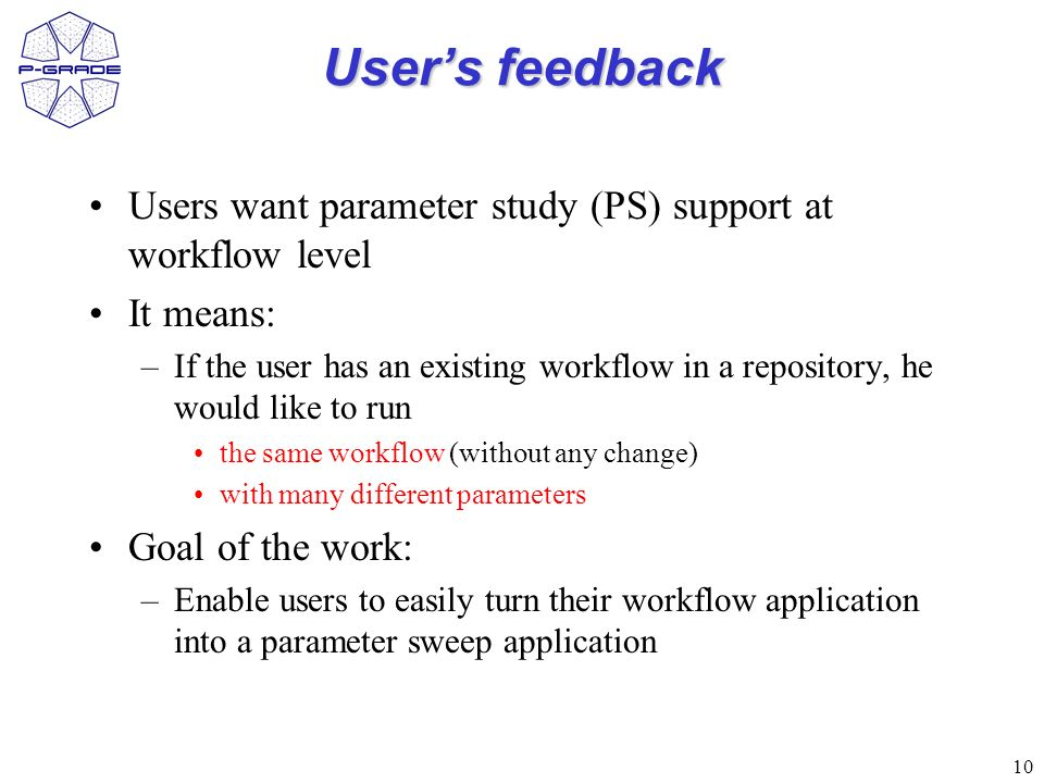 10 Users feedback Users want parameter study (PS) support at workflow level It means: –If the user has an existing workflow in a repository, he would like to run the same workflow (without any change) with many different parameters Goal of the work: –Enable users to easily turn their workflow application into a parameter sweep application