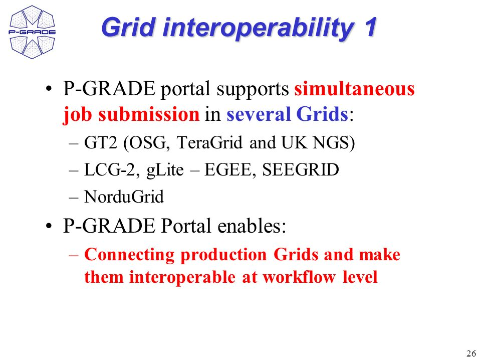 26 Grid interoperability 1 P-GRADE portal supports simultaneous job submission in several Grids: –GT2 (OSG, TeraGrid and UK NGS) –LCG-2, gLite – EGEE, SEEGRID –NorduGrid P-GRADE Portal enables: –Connecting production Grids and make them interoperable at workflow level