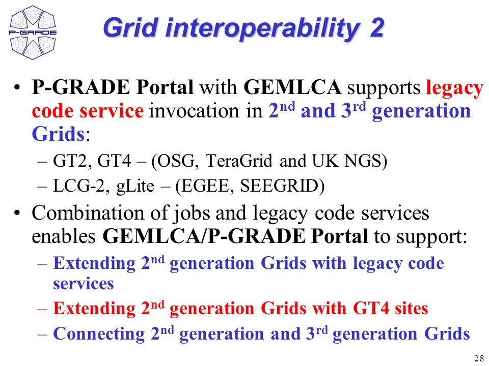 28 Grid interoperability 2 P-GRADE Portal with GEMLCA supports legacy code service invocation in 2 nd and 3 rd generation Grids: –GT2, GT4 – (OSG, TeraGrid and UK NGS) –LCG-2, gLite – (EGEE, SEEGRID) Combination of jobs and legacy code services enables GEMLCA/P-GRADE Portal to support: –Extending 2 nd generation Grids with legacy code services –Extending 2 nd generation Grids with GT4 sites –Connecting 2 nd generation and 3 rd generation Grids