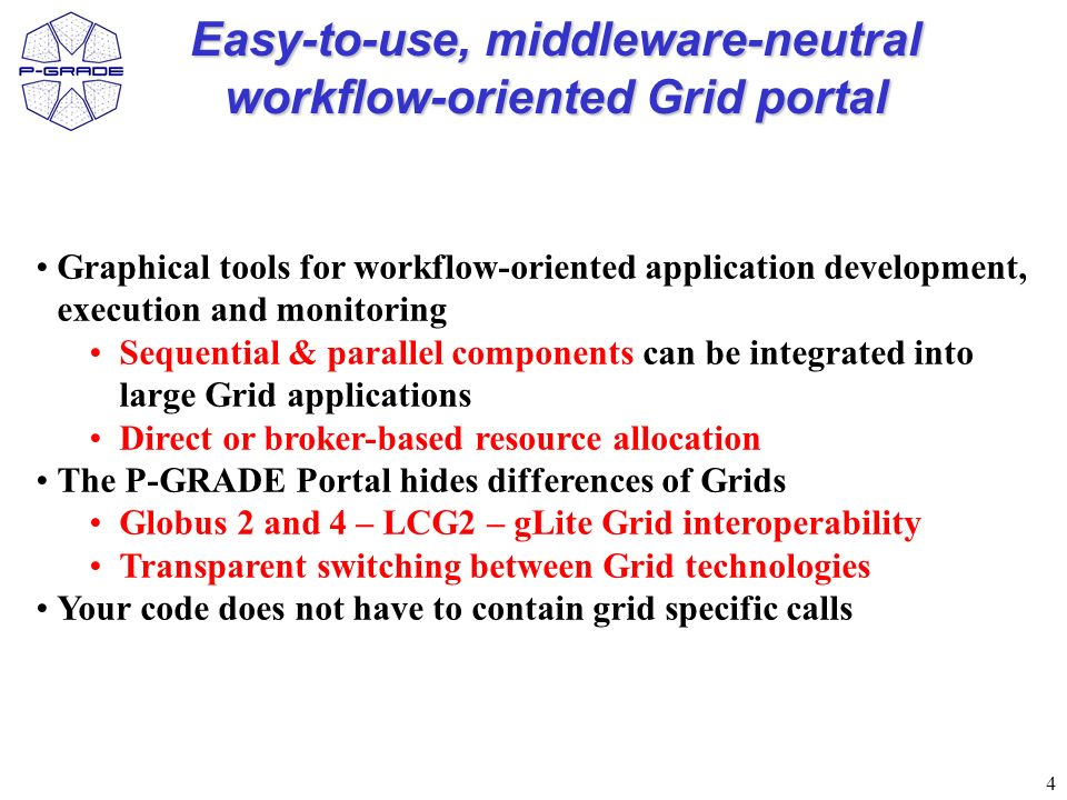 4 Easy-to-use, middleware-neutral workflow-oriented Grid portal Graphical tools for workflow-oriented application development, execution and monitoring Sequential & parallel components can be integrated into large Grid applications Direct or broker-based resource allocation The P-GRADE Portal hides differences of Grids Globus 2 and 4 – LCG2 – gLite Grid interoperability Transparent switching between Grid technologies Your code does not have to contain grid specific calls