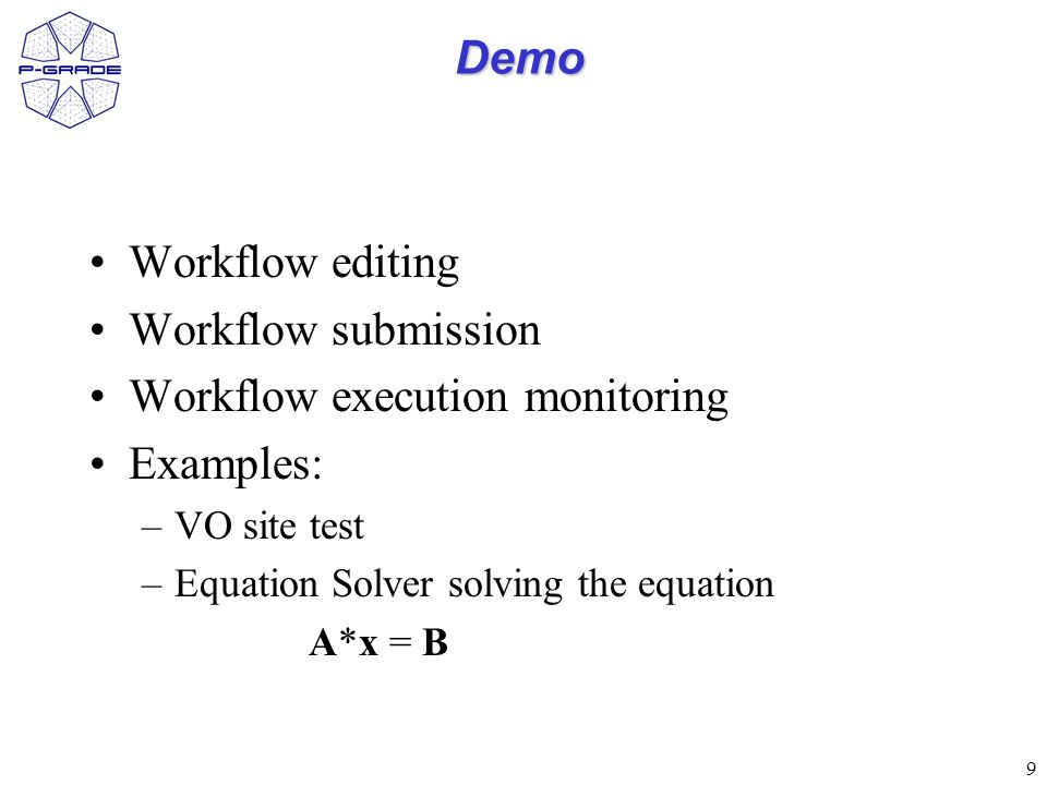 9 Demo Workflow editing Workflow submission Workflow execution monitoring Examples: –VO site test –Equation Solver solving the equation A*x = B