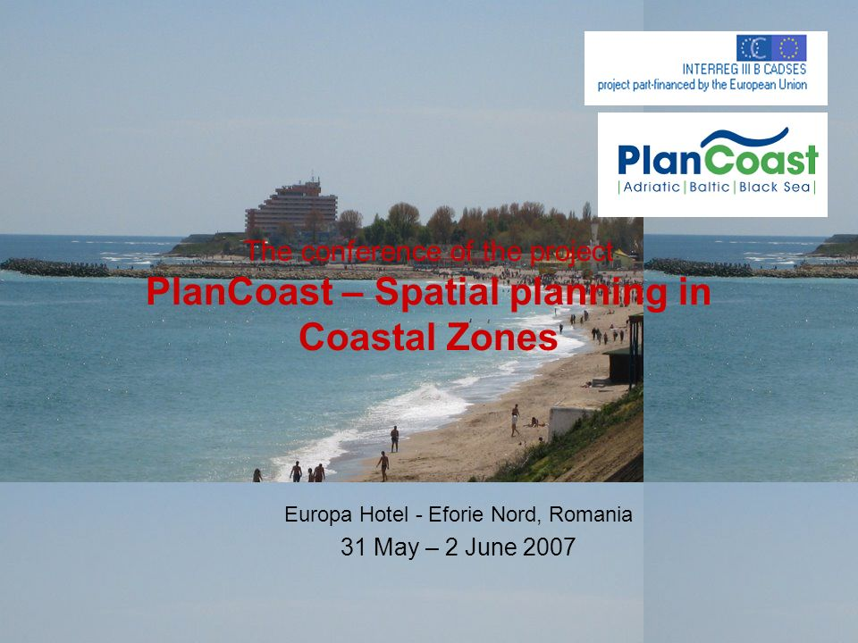 The conference of the project PlanCoast – Spatial planning in Coastal Zones Europa Hotel - Eforie Nord, Romania 31 May – 2 June 2007