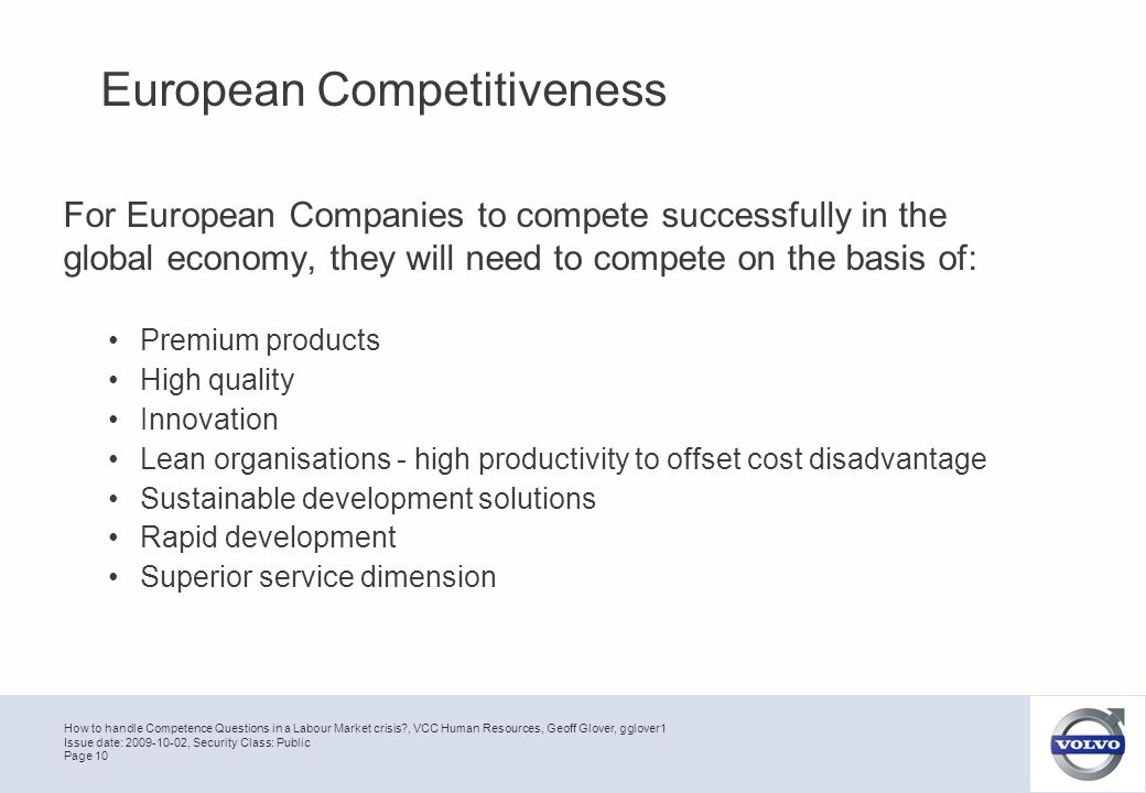 How to handle Competence Questions in a Labour Market crisis , VCC Human Resources, Geoff Glover, gglover1 Page 10 Issue date: 2009-10-02, Security Class: Public For European Companies to compete successfully in the global economy, they will need to compete on the basis of: Premium products High quality Innovation Lean organisations - high productivity to offset cost disadvantage Sustainable development solutions Rapid development Superior service dimension European Competitiveness