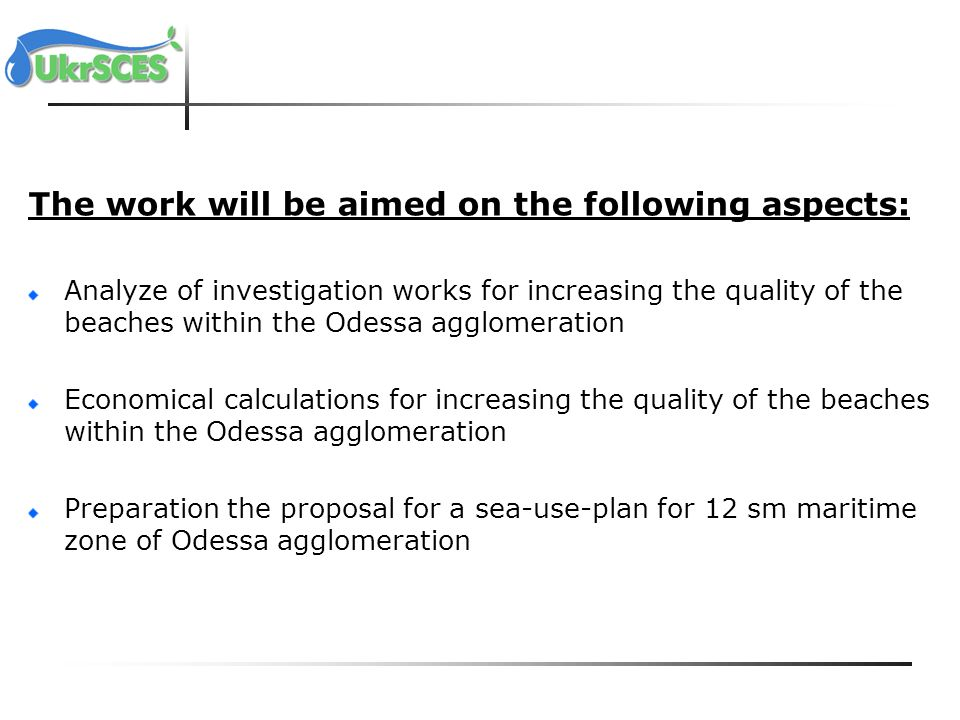 The work will be aimed on the following aspects: Analyze of investigation works for increasing the quality of the beaches within the Odessa agglomeration Economical calculations for increasing the quality of the beaches within the Odessa agglomeration Preparation the proposal for a sea-use-plan for 12 sm maritime zone of Odessa agglomeration