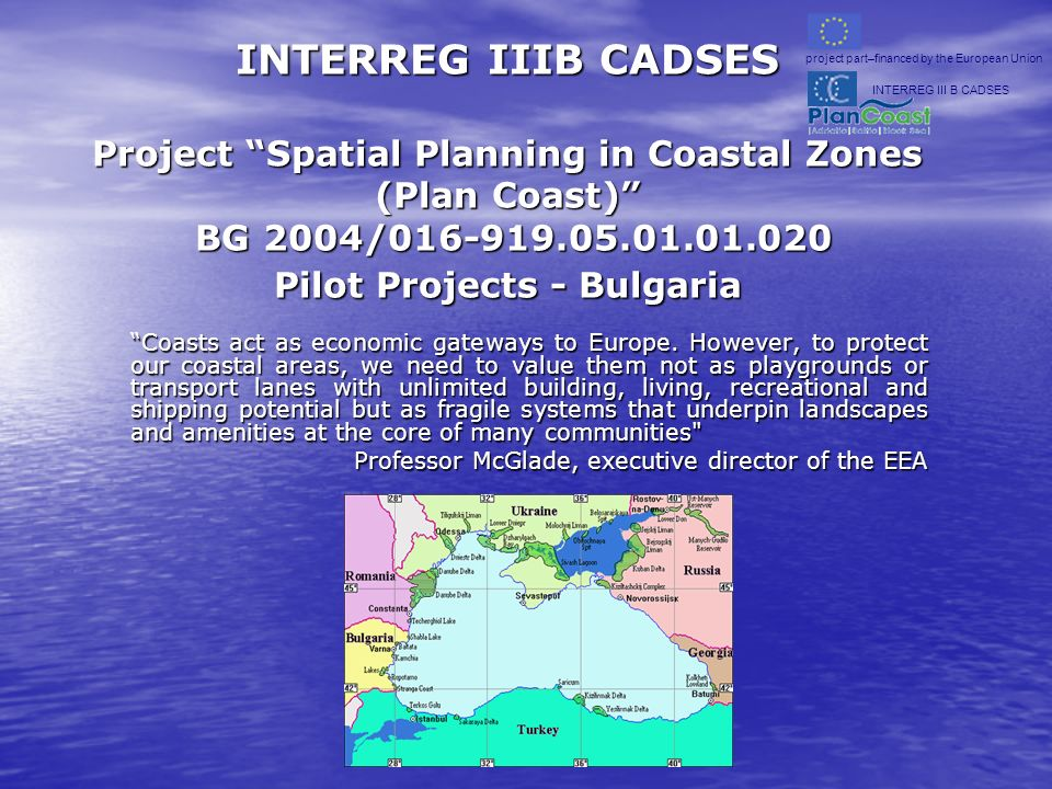 INTERREG IIIB CADSES Project Spatial Planning in Coastal Zones (Plan Coast) BG 2004/016-919.05.01.01.020 Pilot Projects - Bulgaria INTERREG IIIB CADSES Project Spatial Planning in Coastal Zones (Plan Coast) BG 2004/016-919.05.01.01.020 Pilot Projects - Bulgaria Coasts act as economic gateways to Europe.