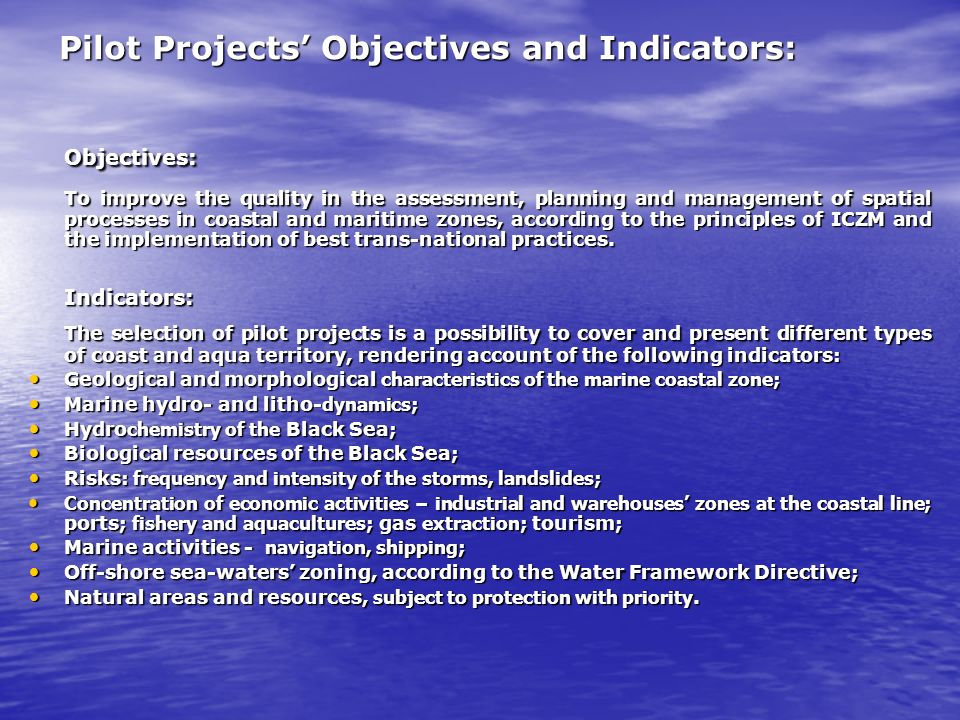 Pilot Projects Objectives and Indicators: Objectives: To improve the quality in the assessment, planning and management of spatial processes in coastal and maritime zones, according to the principles of ICZM and the implementation of best trans-national practices.