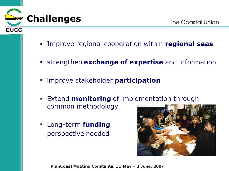 PlanCoast Meeting Constanta, 31 May – 2 June, 2007 Challenges Improve regional cooperation within regional seas strengthen exchange of expertise and information improve stakeholder participation Extend monitoring of implementation through common methodology Long-term funding perspective needed