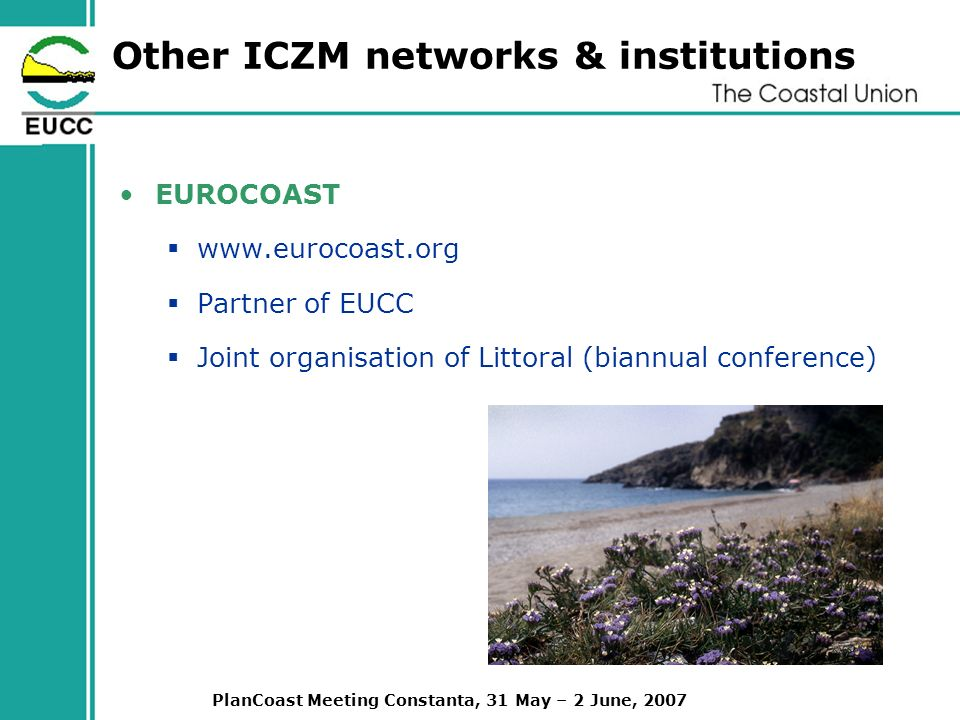 PlanCoast Meeting Constanta, 31 May – 2 June, 2007 Other ICZM networks & institutions EUROCOAST   Partner of EUCC Joint organisation of Littoral (biannual conference)