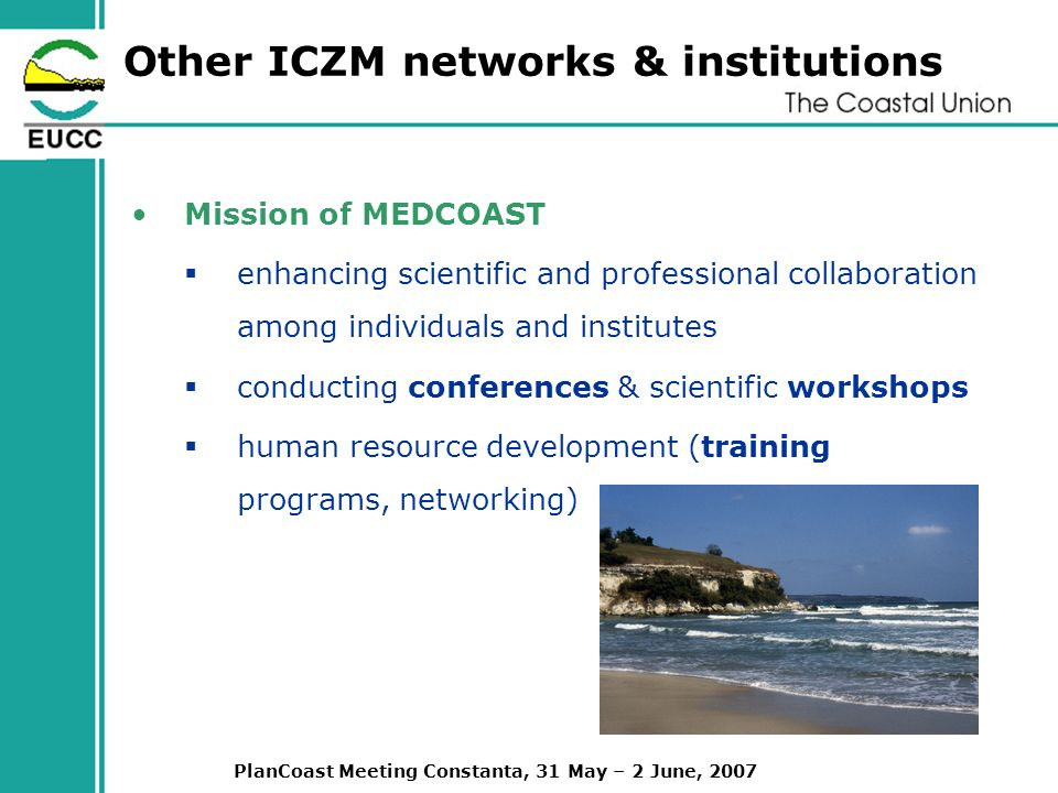 PlanCoast Meeting Constanta, 31 May – 2 June, 2007 Other ICZM networks & institutions Mission of MEDCOAST enhancing scientific and professional collaboration among individuals and institutes conducting conferences & scientific workshops human resource development (training programs, networking)