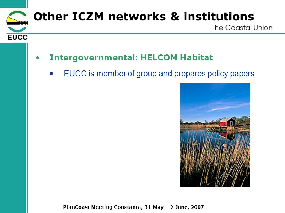 PlanCoast Meeting Constanta, 31 May – 2 June, 2007 Other ICZM networks & institutions Intergovernmental: HELCOM Habitat EUCC is member of group and prepares policy papers