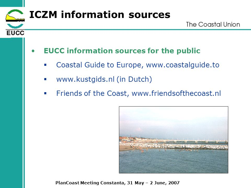 PlanCoast Meeting Constanta, 31 May – 2 June, 2007 ICZM information sources EUCC information sources for the public Coastal Guide to Europe,     (in Dutch) Friends of the Coast,