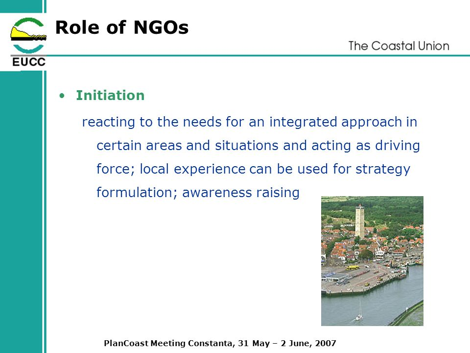 PlanCoast Meeting Constanta, 31 May – 2 June, 2007 Role of NGOs Initiation reacting to the needs for an integrated approach in certain areas and situations and acting as driving force; local experience can be used for strategy formulation; awareness raising