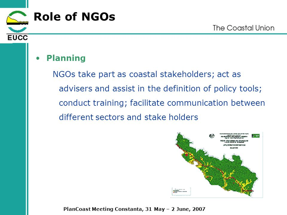 PlanCoast Meeting Constanta, 31 May – 2 June, 2007 Role of NGOs Planning NGOs take part as coastal stakeholders; act as advisers and assist in the definition of policy tools; conduct training; facilitate communication between different sectors and stake holders